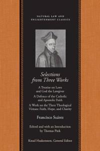 Selections from Three Works: A Treatise on Laws and God the Lawgiver a Defence of the Catholic and Apostolic Faith a Work on the Three Theological