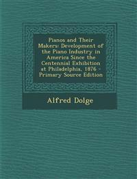 Pianos and Their Makers: Development of the Piano Industry in America Since the Centennial Exhibition at Philadelphia, 1876 - Primary Source Ed