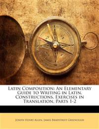 Latin Composition: An Elementary Guide to Writing in Latin. Constructions. Exercises in Translation, Parts 1-2