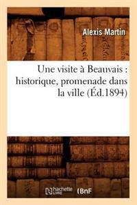 Une Visite � Beauvais: Historique, Promenade Dans La Ville (�d.1894)