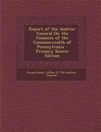 Report of the Auditor General on the Finances of the Commonwealth of Pennsylvania - Primary Source Edition