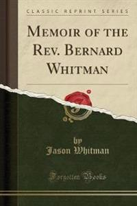 Memoir of the Rev. Bernard Whitman (Classic Reprint)