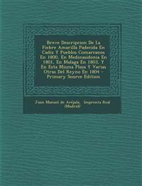 Breve Descripcion De La Fiebre Amarilla Padecida En Cadiz Y Pueblos Comarcanos En 1800, En Medinasidonia En 1801, En Malaga En 1803, Y En Esta Misma P