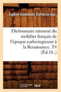 Dictionnaire Raisonne Du Mobilier Francais de L'Epoque Carlovingienne a la Renaissance, T4