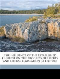 The influence of the Established Church on the progress of liberty and liberal legislation : a lecture Volume Talbot collection of British pamphlets