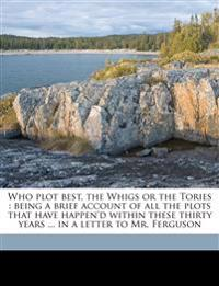 Who plot best, the Whigs or the Tories : being a brief account of all the plots that have happen'd within these thirty years ... in a letter to Mr. Fe