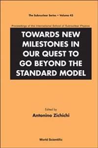 Towards New Milestones In Our Quest To Go Beyond The Standard Model - Proceedings Of The International School Of Subnuclear Physics