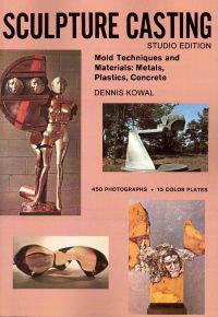 Sculpture Casting: Mold Techniques and Materials: Metals, Plastics, Comcrete