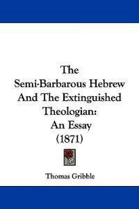 The Semi-Barbarous Hebrew And The Extinguished Theologian: An Essay (1871)