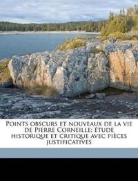 Points obscurs et nouveaux de la vie de Pierre Corneille; étude historique et critique avec pièces justificatives