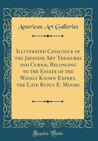 Illustrated Catalogue of the Japanese Art Treasures and Curios, Belonging to the Estate of the Widely Known Expert, the Late Rufus E. Moore (Classic Reprint)