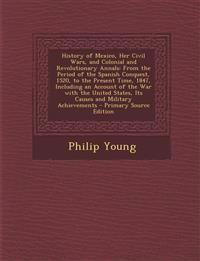 History of Mexico, Her Civil Wars, and Colonial and Revolutionary Annals: From the Period of the Spanish Conquest, 1520, to the Present Time, 1847, in
