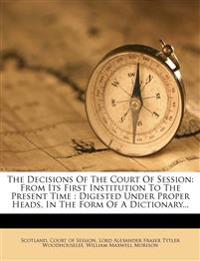 The Decisions Of The Court Of Session: From Its First Institution To The Present Time : Digested Under Proper Heads, In The Form Of A Dictionary...