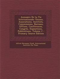 Annuaire De La Vie Internationale: Unions, Associations, Instituts, Commissions, Bureaux, Offices, Conférences, Congrès, Expositions, Publications, Vo