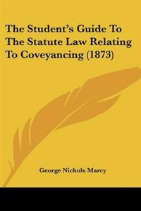 The Student's Guide to the Statute Law Relating to Coveyancing