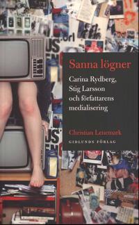 Sanna lögner : Carina Rydberg, Stig Larsson och författarens medialisering