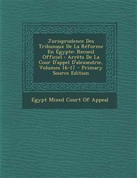 Jurisprudence Des Tribunaux de La Reforme En Egypte: Recueil Officiel: Arrets de La Cour D'Appel D'Alexandrie, Volumes 16-17
