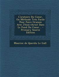 L'oratoire Du Coeur, Ou Méthode Très Facile Pour Faire Oraison Avec Jésus-christ Dans Le Fond Du Coeur...