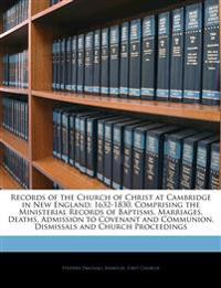 Records of the Church of Christ at Cambridge in New England: 1632-1830, Comprising the Ministerial Records of Baptisms, Marriages, Deaths, Admission t