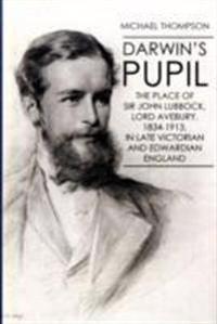 Darwin's Pupil: The Place of Sir John Lubbock, Lord Avebury, 1834-1913
