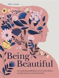 Being Beautiful: An Inspiring Anthology of Wit and Wisdom on What It Means to Be Beautiful