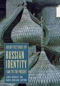 Architectures of Russian Identity 1500 to the Present