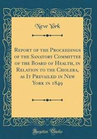 Report of the Proceedings of the Sanatory Committee of the Board of Health, in Relation to the Cholera, as It Prevailed in New York in 1849 (Classic Reprint)