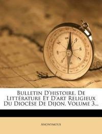Bulletin D'histoire, De Littérature Et D'art Religieux Du Diocèse De Dijon, Volume 3...