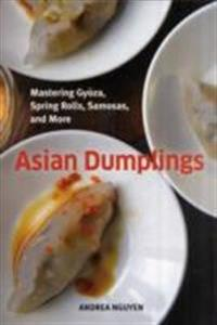 Asian Dumplings Mastering Gyoza, Sping Rolls, Pot Stickers and More 75 recipes