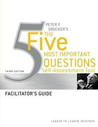 Peter F. Drucker's the Five Most Important Questions Self-Assessment Tool, Facilitator's Guide
