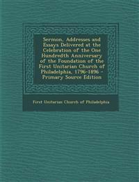 Sermon, Addresses and Essays Delivered at the Celebration of the One Hundredth Anniversary of the Foundation of the First Unitarian Church of Philadel