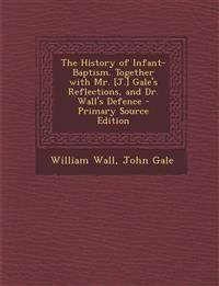 The History of Infant-Baptism. Together with Mr. [J.] Gale's Reflections, and Dr. Wall's Defence - Primary Source Edition