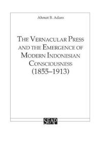 The Vernacular Press and the Emergence of Modern Indonesian Consciousness 1855-1913