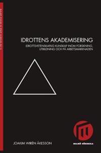 Idrottens akademisering : idrottsvetenskaplig kunskap inom forskning, utbildning och på arbetsmarknaden