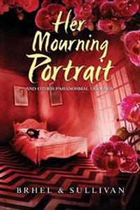 Her Mourning Portrait and Other Paranormal Oddities