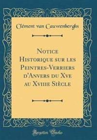 Notice Historique Sur Les Peintres-Verriers D'Anvers Du Xve Au Xviiie Siecle (Classic Reprint)