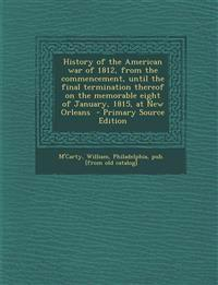History of the American War of 1812, from the Commencement, Until the Final Termination Thereof on the Memorable Eight of January, 1815, at New Orlean
