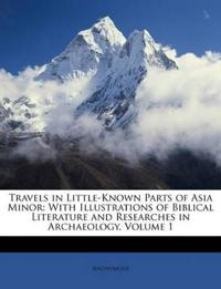 Travels in Little-Known Parts of Asia Minor: With Illustrations of Biblical Literature and Researches in Archaeology, Volume 1