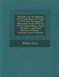Remarks on the Manner of Fitting Boats for Ships of War and Transports: Addressed to the Officers of the Royal Navy, Royal Artillery, and Royal Marine