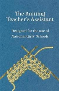 The Knitting Teacher's Assistant - Designed for the use of National Girls' Schools