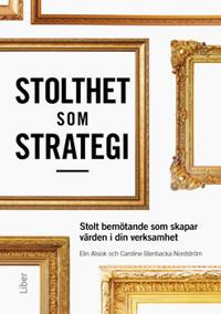 Stolthet som strategi : stolt bemötande som skapar värden i din verksamhet