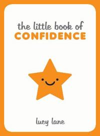 Little book of confidence - tips, techniques and quotes for a self-assured,
