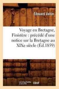 Voyage En Bretagne, Finist�re: Pr�c�d� d'Une Notice Sur La Bretagne Au Xixe Si�cle (�d.1859)