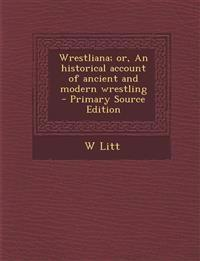 Wrestliana; Or, an Historical Account of Ancient and Modern Wrestling - Primary Source Edition