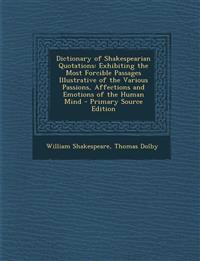 Dictionary of Shakespearian Quotations: Exhibiting the Most Forcible Passages Illustrative of the Various Passions, Affections and Emotions of the Hum