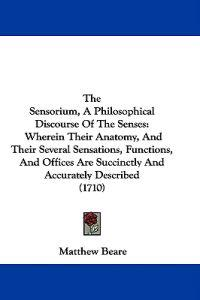 The Sensorium, A Philosophical Discourse Of The Senses: Wherein Their Anatomy, And Their Several Sensations, Functions, And Offices Are Succinctly And