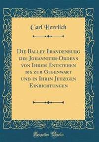 Die Balley Brandenburg Des Johanniter-Ordens Von Ihrem Entstehen Bis Zur Gegenwart Und in Ihren Jetzigen Einrichtungen (Classic Reprint)