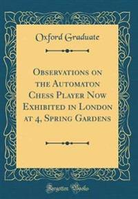 Observations on the Automaton Chess Player Now Exhibited in London at 4, Spring Gardens (Classic Reprint)