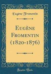 Eugene Fromentin (1820-1876) (Classic Reprint)