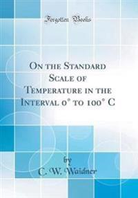 On the Standard Scale of Temperature in the Interval 0 Degrees to 100 Degrees C (Classic Reprint)